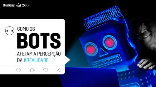 Como os bots afetam a percepção da realidade [B9]